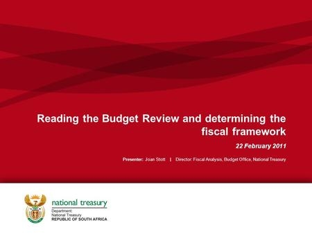 Reading the Budget Review and determining the fiscal framework 22 February 2011 Presenter: Joan Stott | Director: Fiscal Analysis, Budget Office, National.