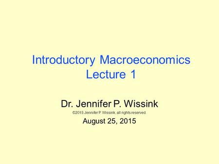 Introductory Macroeconomics Lecture 1 Dr. Jennifer P. Wissink ©2015 Jennifer P. Wissink, all rights reserved. August 25, 2015.
