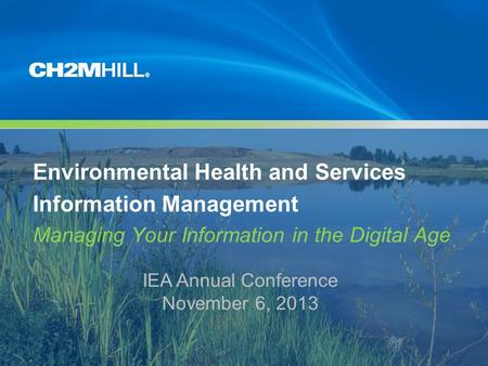 Copyright [insert date set by system] by [CH2M HILL Entity] Company Confidential Environmental Health and Services Information Management Managing Your.