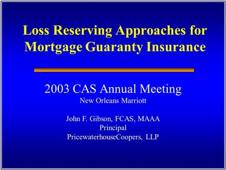 Loss Reserving Approaches for Mortgage Guaranty Insurance 2003 CAS Annual Meeting New Orleans Marriott John F. Gibson, FCAS, MAAA Principal PricewaterhouseCoopers,