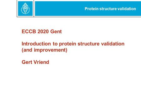 ECCB 2020 Gent Introduction to protein structure validation (and improvement) Gert Vriend Protein structure validation.