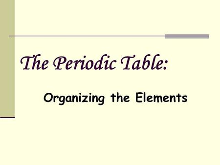 The Periodic Table: Organizing the Elements. Dmitri Mendeleev (1834-1907) constructed the first periodic table he listed the elements in columns in order.