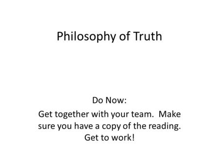 Philosophy of Truth Do Now: Get together with your team. Make sure you have a copy of the reading. Get to work!