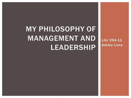 Libr 204-11 Ashley Luna MY PHILOSOPHY OF MANAGEMENT AND LEADERSHIP.