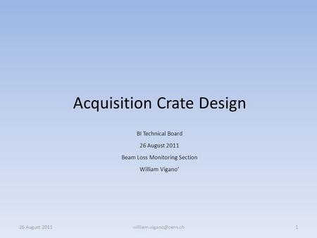 Acquisition Crate Design BI Technical Board 26 August 2011 Beam Loss Monitoring Section William Vigano' 26 August
