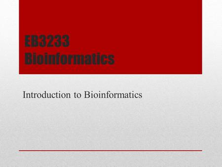 EB3233 Bioinformatics Introduction to Bioinformatics.