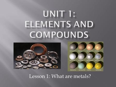 Lesson 1: What are metals?.  A substance that transfers heat and electricity well and is malleable.