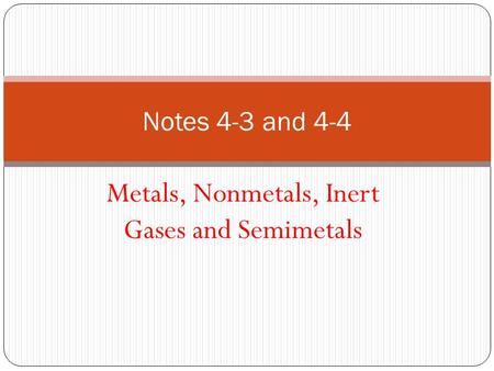 Notes 4-3 and 4-4 Metals, Nonmetals, Inert Gases and Semimetals.