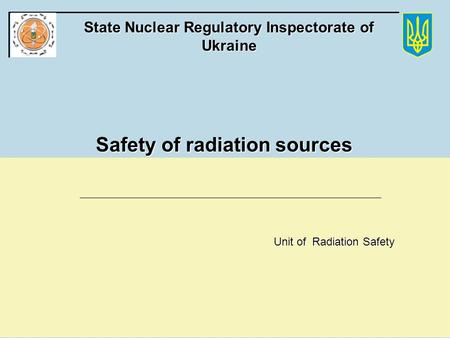 State Nuclear Regulatory Committee of Ukraine State Nuclear Regulatory Inspectorate of Ukraine Safety of radiation sources Unit of Radiation Safety.