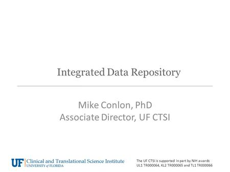 Integrated Data Repository Mike Conlon, PhD Associate Director, UF CTSI The UF CTSI is supported in part by NIH awards UL1 TR000064, KL2 TR000065 and TL1.