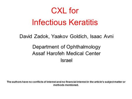 CXL for Infectious Keratitis David Zadok, Yaakov Goldich, Isaac Avni Department of Ophthalmology Assaf Harofeh Medical Center Israel The authors have no.