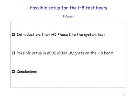 1 Possible setup for the H8 test beam F.Cerutti pIntroduction: from H8 Phase I to the system test pPossible setup in 2002-2003: Magnets on the H8 beam.