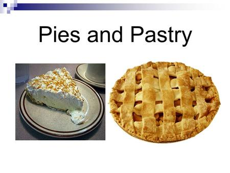 Pies and Pastry. Objectives: Identify and prepare pastries. REVIEW STATEMENTS 1.Banana Cream Pie is a cream pie and must be refrigerated. It contains.
