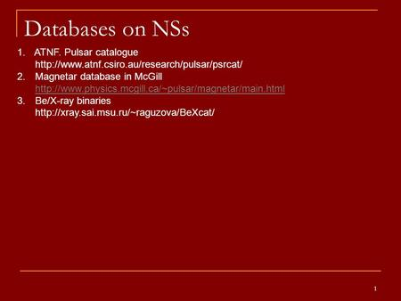 1 Databases on NSs 1. ATNF. Pulsar catalogue  2. Magnetar database in McGill