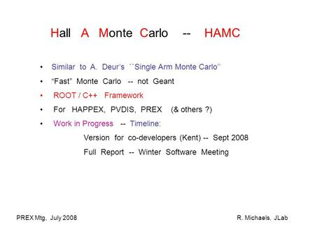 "PREX Mtg, July 2008R. Michaels, JLab Hall A Monte Carlo -- HAMC Similar to A. Deur's ``Single Arm Monte Carlo'' ""Fast"" Monte Carlo -- not Geant ROOT /"
