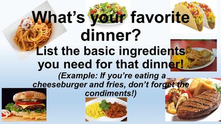 What's your favorite dinner? List the basic ingredients you need for that dinner! (Example: If you're eating a cheeseburger and fries, don't forget the.