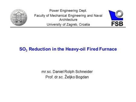 SO 3 Reduction in the Heavy-oil Fired Furnace Power Engineering Dept. Faculty of Mechanical Engineering and Naval Architecture University of Zagreb, Croatia.