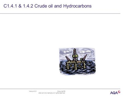 Version 2.0 Copyright © AQA and its licensors. All rights reserved. C1.4.1 & 1.4.2 Crude oil and Hydrocarbons.