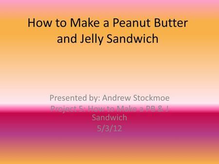 How to Make a Peanut Butter and Jelly Sandwich Presented by: Andrew Stockmoe Project 5: How to Make a PB & J Sandwich 5/3/12.