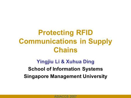 ASIACCS 2007 Protecting RFID Communications in Supply Chains Yingjiu Li & Xuhua Ding School of Information Systems Singapore Management University.