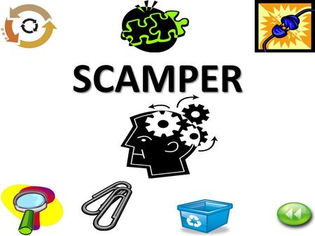 SCAMPER. Purpose of SCAMPER – Strive for quantity — seek out lots of ideas, at least 10 to 30 – Seek wild and unusual ideas —out-of- the-box, never-been-done-before.