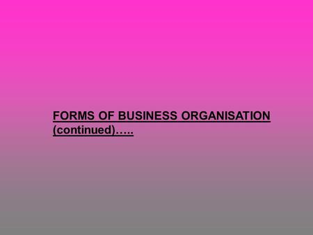FORMS OF BUSINESS ORGANISATION (continued)…... 1.The Corporation (or Company): A company is made when 2 or more people join together as promoters (owners)