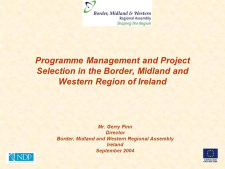 Programme Management and Project Selection in the Border, Midland and Western Region of Ireland Mr. Gerry Finn Director Border, Midland and Western Regional.