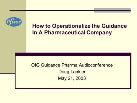 How to Operationalize the Guidance In A Pharmaceutical Company OIG Guidance Pharma Audioconference Doug Lankler May 21, 2003.