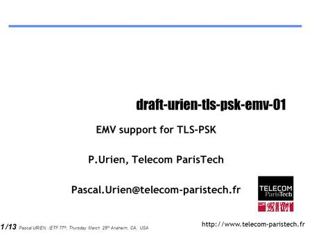 1 /13 Pascal URIEN, IETF 77 th, Thursday March 25 th Anaheim, CA, USA draft-urien-tls-psk-emv-01 EMV support for TLS-PSK P.Urien, Telecom ParisTech
