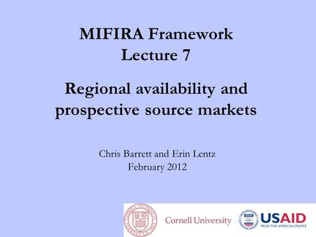 MIFIRA Framework Lecture 7 Regional availability and prospective source markets Chris Barrett and Erin Lentz February 2012.