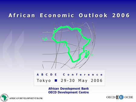 1 AFRICAN DEVELOPMENT BANK African Economic Outlook 2006 ABCDE Conference Tokyo 29-30 May 2006 African Development Bank OECD Development Centre.