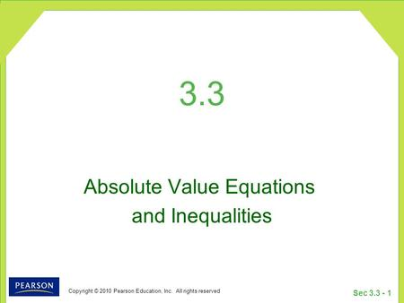 Copyright © 2010 Pearson Education, Inc. All rights reserved Sec 3.3 - 1 3.3 Absolute Value Equations and Inequalities.