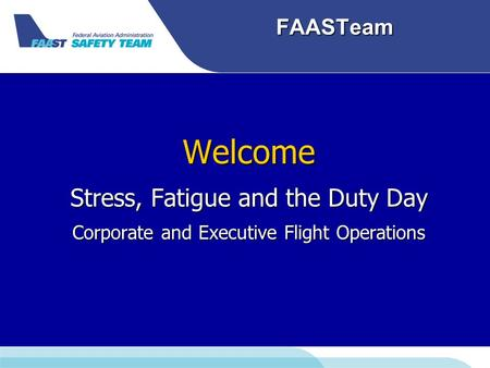 FAASTeam Welcome Stress, Fatigue and the Duty Day Corporate and Executive Flight Operations.
