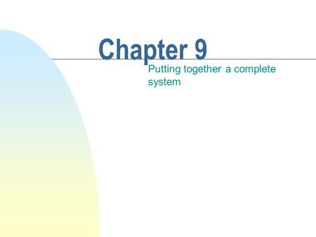 Chapter 9 Putting together a complete system. This chapter discusses n Designing a complete system. n Overview of the design and implementation process.