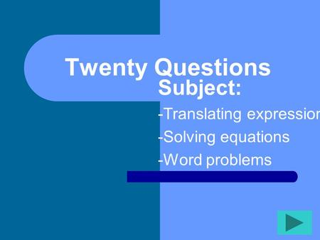 Twenty Questions Subject: -Translating expressions -Solving equations -Word problems.