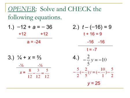 OPENER: Solve and CHECK the following equations. 1.) − 12 + a = − 362.) t – ( − 16) = 9 3.) ¼ + x = ⅔4.) +12 +12 t + 16 = 9 a = -24 -16 -16 t = -7 -¼ -¼.