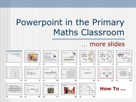 Powerpoint in the Primary Maths Classroom … more slides How To …