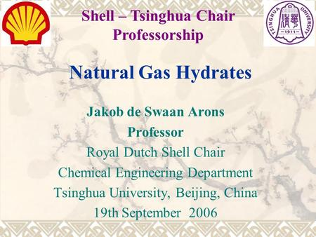 Natural Gas Hydrates Jakob de Swaan Arons Professor Royal Dutch Shell Chair Chemical Engineering Department Tsinghua University, Beijing, China 19th September.