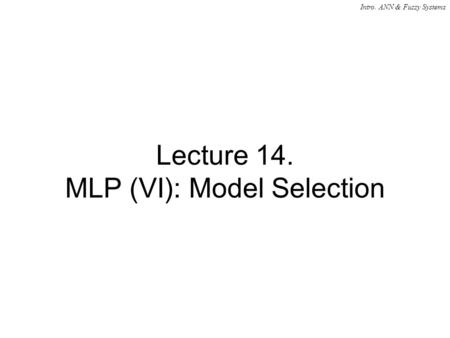 Intro. ANN & Fuzzy Systems Lecture 14. MLP (VI): Model Selection.