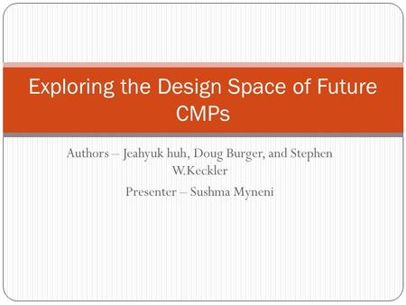 Authors – Jeahyuk huh, Doug Burger, and Stephen W.Keckler Presenter – Sushma Myneni Exploring the Design Space of Future CMPs.