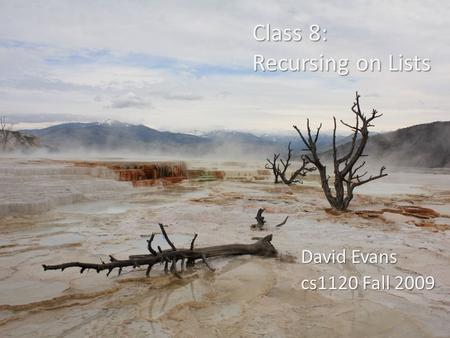 Class 8: Recursing on Lists David Evans cs1120 Fall 2009.