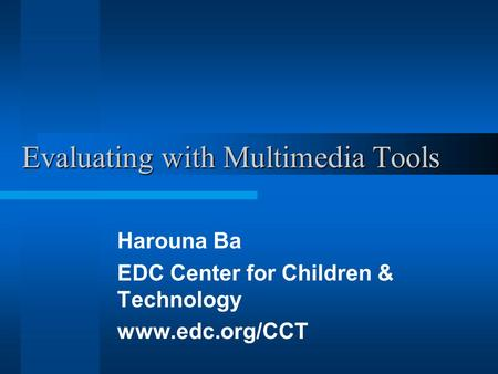 Evaluating with Multimedia Tools Harouna Ba EDC Center for Children & Technology www.edc.org/CCT.