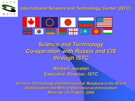 Science and Technology Co-operation with Russia and CIS through ISTC Norbert Jousten Executive Director, ISTC Science, Technology and International Relations.