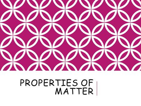 PROPERTIES OF MATTER. OBJECTIVES Distinguish between the physical and chemical properties of matter, and give examples of each Perform calculations involving.