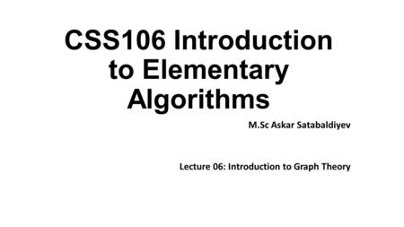 CSS106 Introduction to Elementary Algorithms M.Sc Askar Satabaldiyev Lecture 06: Introduction to Graph Theory.