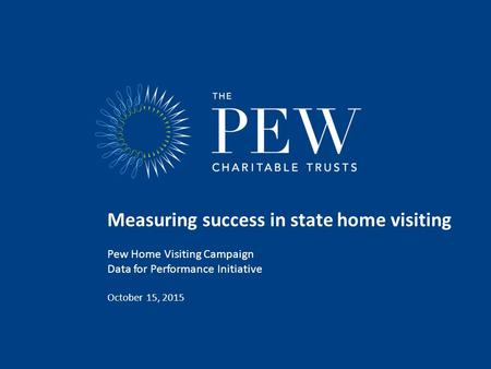 Measuring success in state home visiting Pew Home Visiting Campaign Data for Performance Initiative October 15, 2015.