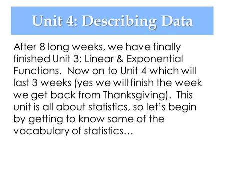 Unit 4: Describing Data After 8 long weeks, we have finally finished Unit 3: Linear & Exponential Functions. Now on to Unit 4 which will last 3 weeks (yes.