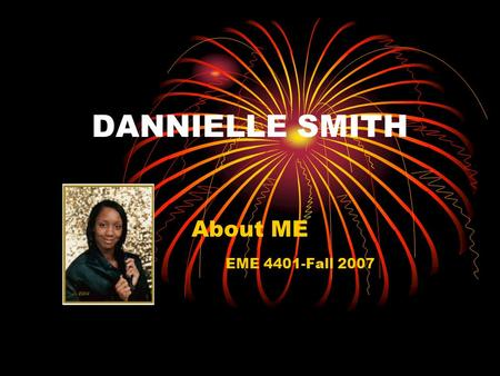 DANNIELLE SMITH About ME EME 4401-Fall 2007. I Am… …A sister, daughter, niece, friend, etc. …A Christian …A 4 th year student at the University of Florida.