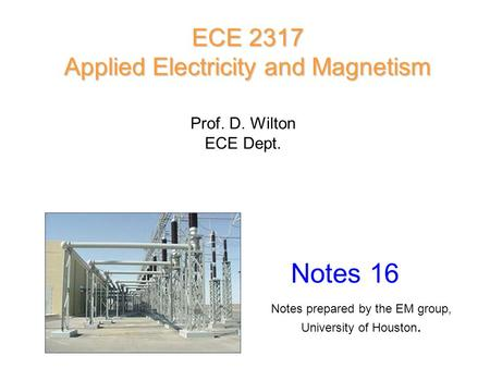 Prof. D. Wilton ECE Dept. Notes 16 ECE 2317 Applied Electricity and Magnetism Notes prepared by the EM group, University of Houston.