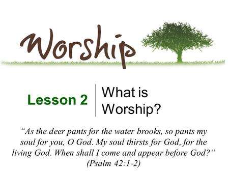 "What is Worship? Lesson 2 ""As the deer pants for the water brooks, so pants my soul for you, O God. My soul thirsts for God, for the living God. When shall."